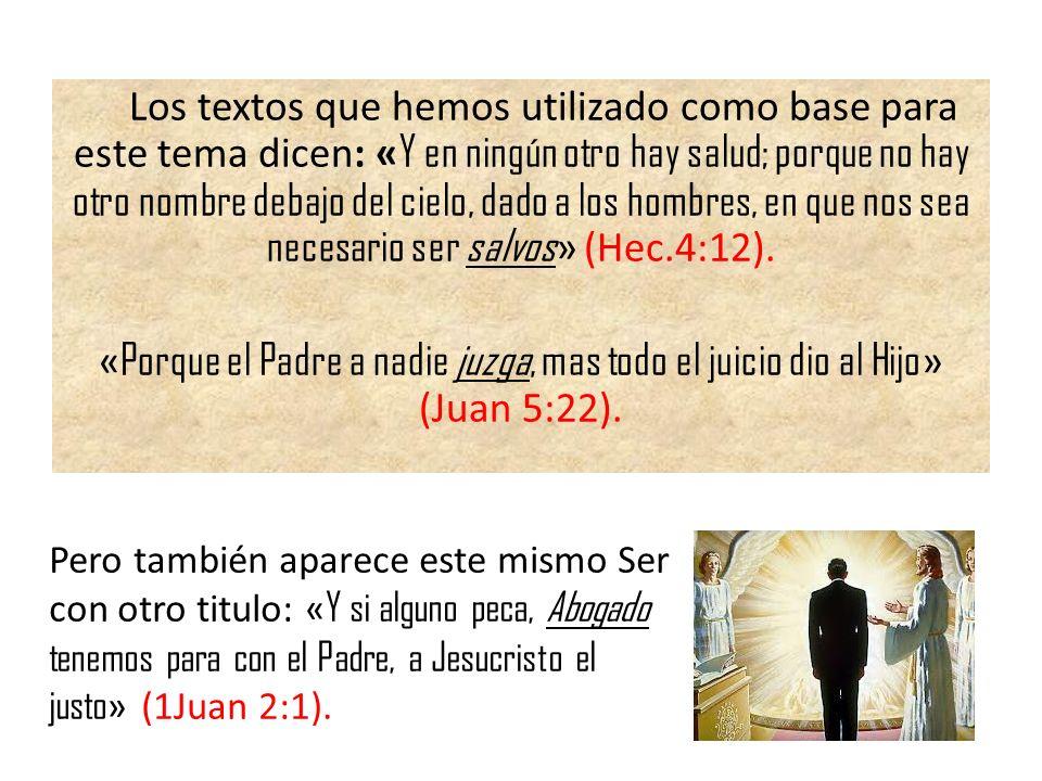 Los textos que hemos utilizado como base para este tema dicen: «Y en ningún otro hay salud; porque no hay otro nombre debajo del cielo, dado a los hombres, en que nos sea necesario ser salvos» (Hec.4:12). «Porque el Padre a nadie juzga, mas todo el juicio dio al Hijo» (Juan 5:22).
