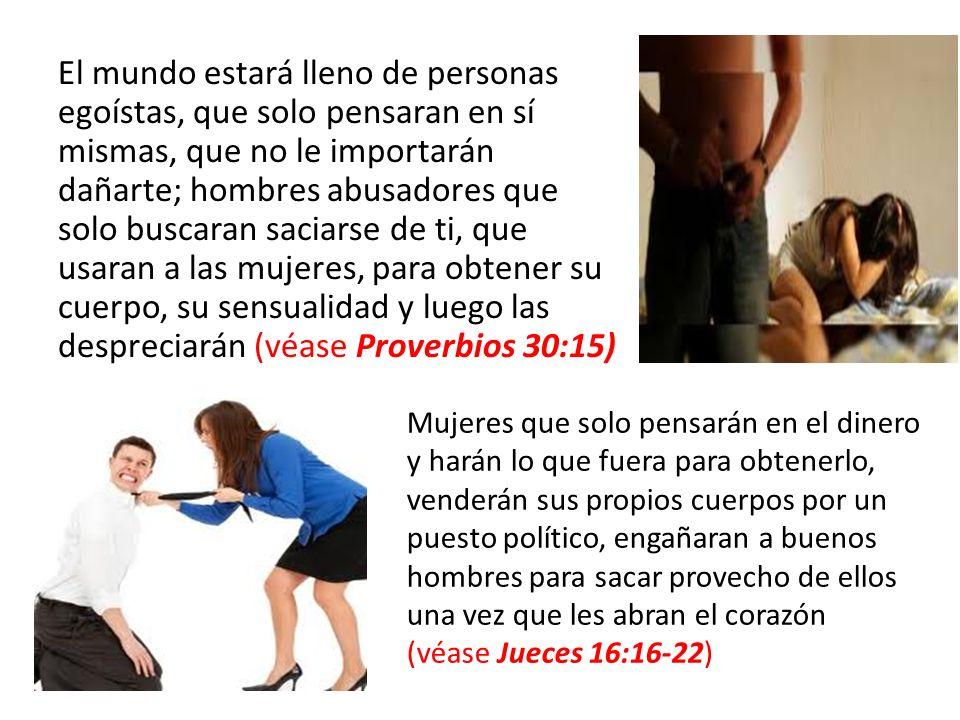El mundo estará lleno de personas egoístas, que solo pensaran en sí mismas, que no le importarán dañarte; hombres abusadores que solo buscaran saciarse de ti, que usaran a las mujeres, para obtener su cuerpo, su sensualidad y luego las despreciarán (véase Proverbios 30:15)