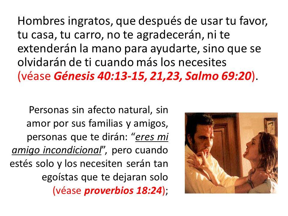Hombres ingratos, que después de usar tu favor, tu casa, tu carro, no te agradecerán, ni te extenderán la mano para ayudarte, sino que se olvidarán de ti cuando más los necesites (véase Génesis 40:13-15, 21,23, Salmo 69:20).