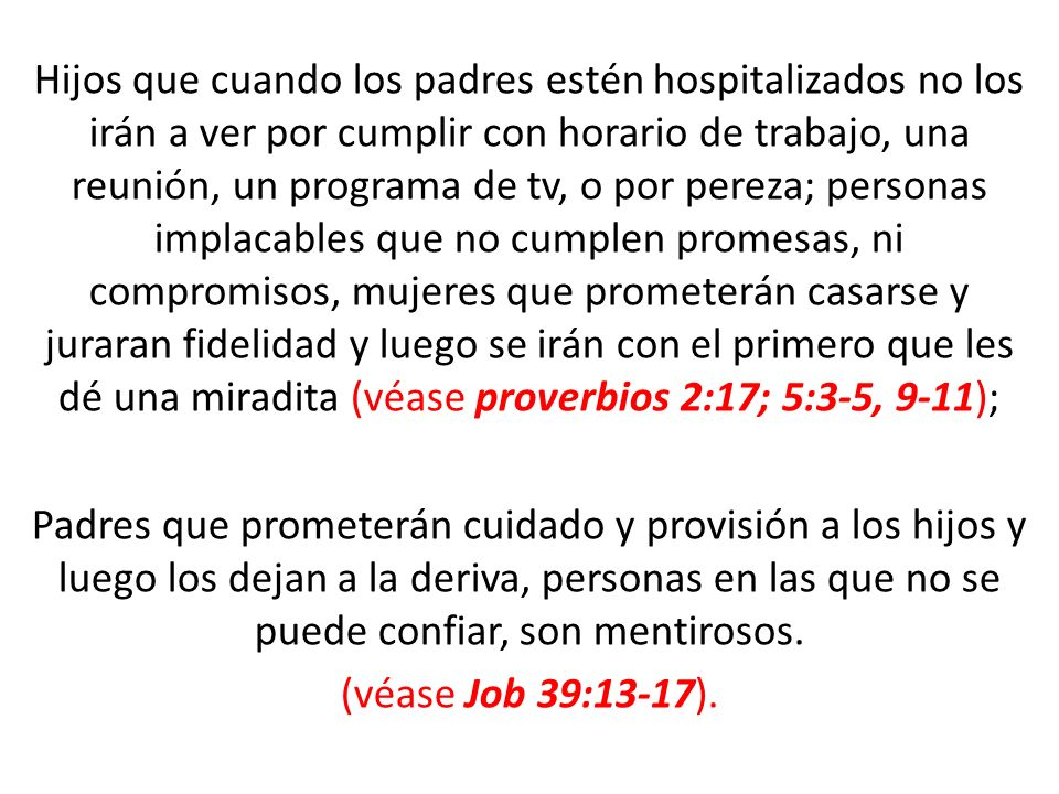 Hijos que cuando los padres estén hospitalizados no los irán a ver por cumplir con horario de trabajo, una reunión, un programa de tv, o por pereza; personas implacables que no cumplen promesas, ni compromisos, mujeres que prometerán casarse y juraran fidelidad y luego se irán con el primero que les dé una miradita (véase proverbios 2:17; 5:3-5, 9-11); Padres que prometerán cuidado y provisión a los hijos y luego los dejan a la deriva, personas en las que no se puede confiar, son mentirosos.