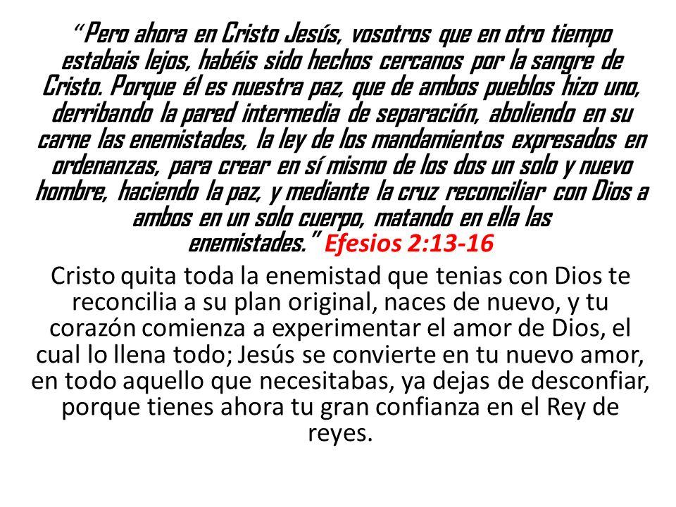 Pero ahora en Cristo Jesús, vosotros que en otro tiempo estabais lejos, habéis sido hechos cercanos por la sangre de Cristo.