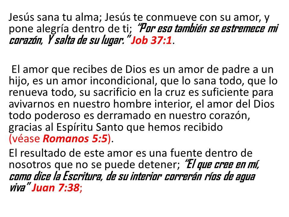 Jesús sana tu alma; Jesús te conmueve con su amor, y pone alegría dentro de ti; Por eso también se estremece mi corazón, Y salta de su lugar. Job 37:1.