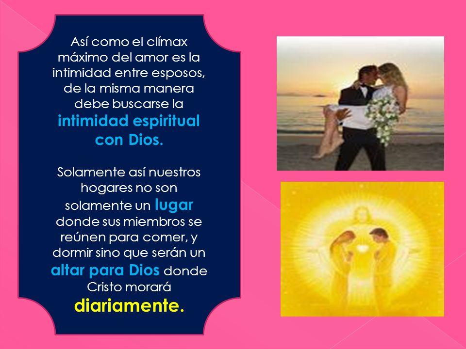 Así como el clímax máximo del amor es la intimidad entre esposos, de la misma manera debe buscarse la intimidad espiritual con Dios.