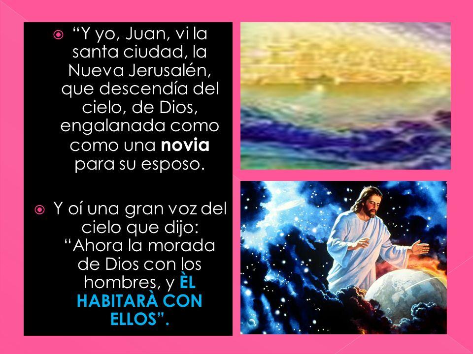 Y yo, Juan, vi la santa ciudad, la Nueva Jerusalén, que descendía del cielo, de Dios, engalanada como como una novia para su esposo.