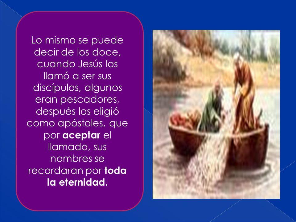 Lo mismo se puede decir de los doce, cuando Jesús los llamó a ser sus discípulos, algunos eran pescadores, después los eligió como apóstoles, que por aceptar el llamado, sus nombres se recordaran por toda la eternidad.