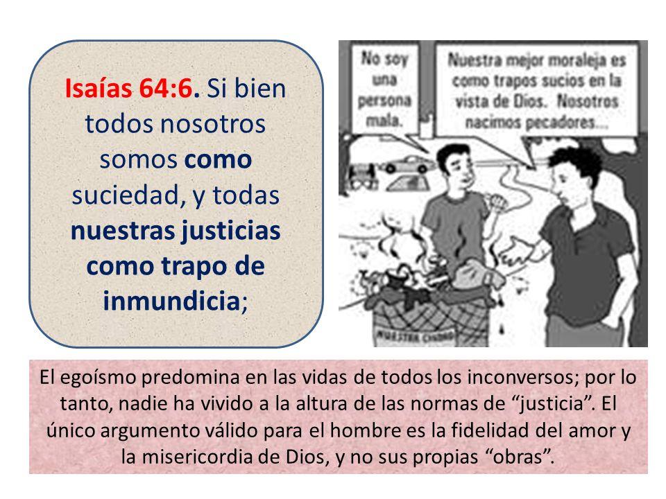 Isaías 64:6. Si bien todos nosotros somos como suciedad, y todas nuestras justicias como trapo de inmundicia;