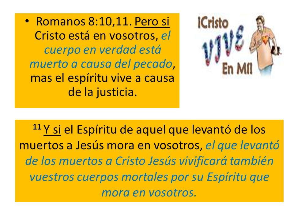 Romanos 8:10,11. Pero si Cristo está en vosotros, el cuerpo en verdad está muerto a causa del pecado, mas el espíritu vive a causa de la justicia.