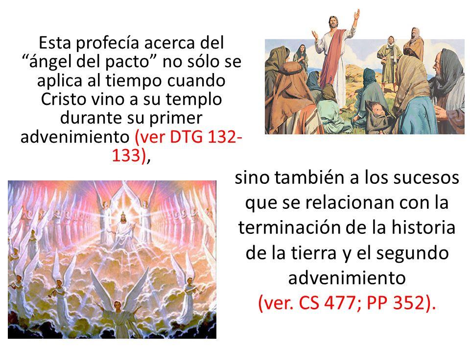 Esta profecía acerca del ángel del pacto no sólo se aplica al tiempo cuando Cristo vino a su templo durante su primer advenimiento (ver DTG 132-133),