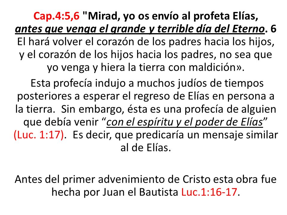 Cap.4:5,6 Mirad, yo os envío al profeta Elías, antes que venga el grande y terrible día del Eterno.