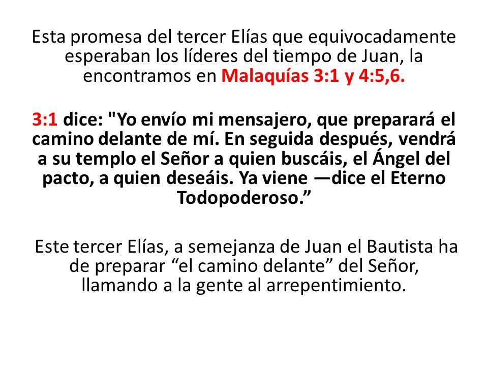 Esta promesa del tercer Elías que equivocadamente esperaban los líderes del tiempo de Juan, la encontramos en Malaquías 3:1 y 4:5,6.