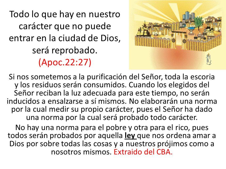Todo lo que hay en nuestro carácter que no puede entrar en la ciudad de Dios, será reprobado. (Apoc.22:27)