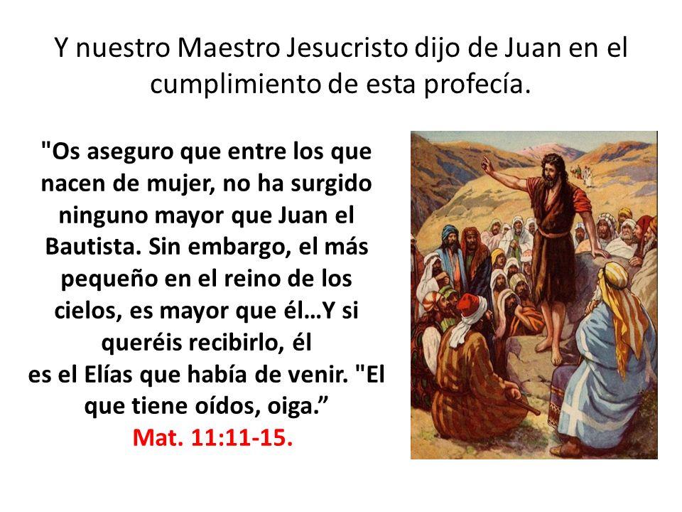 Y nuestro Maestro Jesucristo dijo de Juan en el cumplimiento de esta profecía.