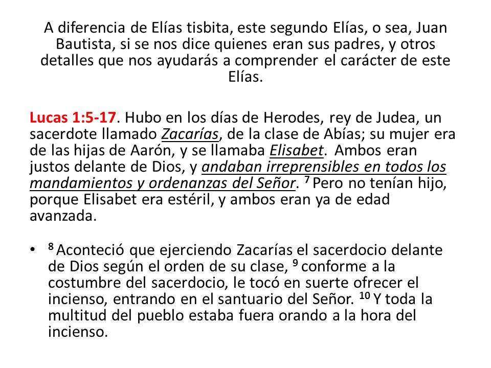 A diferencia de Elías tisbita, este segundo Elías, o sea, Juan Bautista, si se nos dice quienes eran sus padres, y otros detalles que nos ayudarás a comprender el carácter de este Elías.
