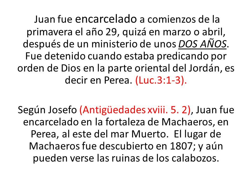Juan fue encarcelado a comienzos de la primavera el año 29, quizá en marzo o abril, después de un ministerio de unos DOS AÑOS.