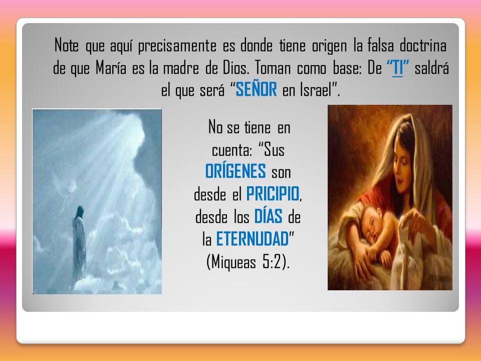 Note que aquí precisamente es donde tiene origen la falsa doctrina de que María es la madre de Dios. Toman como base: De TI saldrá el que será SEÑOR en Israel .