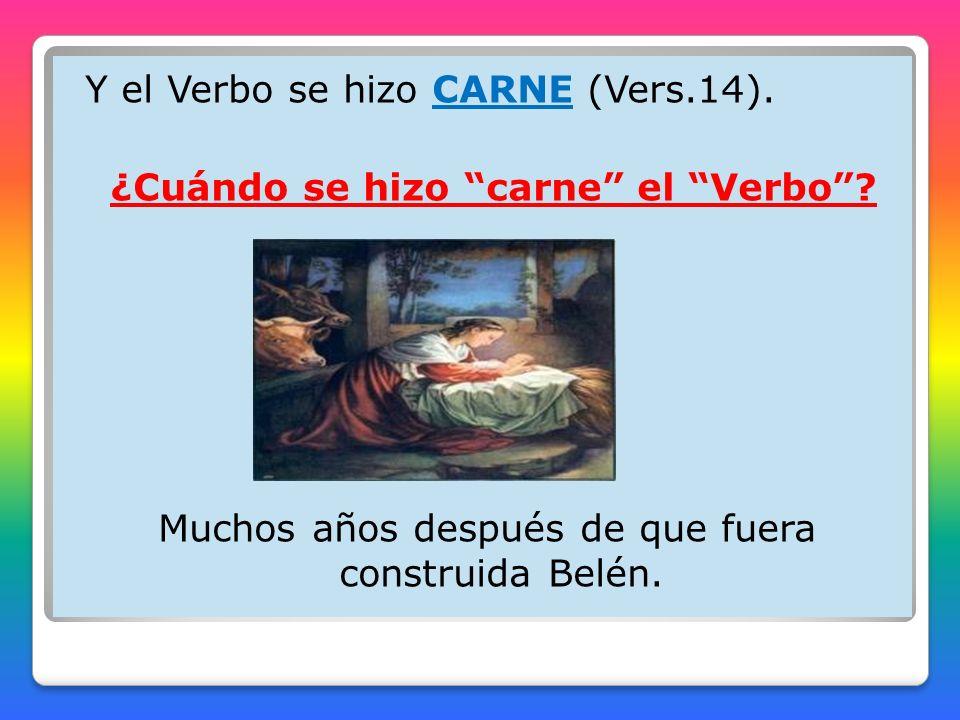Y el Verbo se hizo CARNE (Vers.14). ¿Cuándo se hizo carne el Verbo .