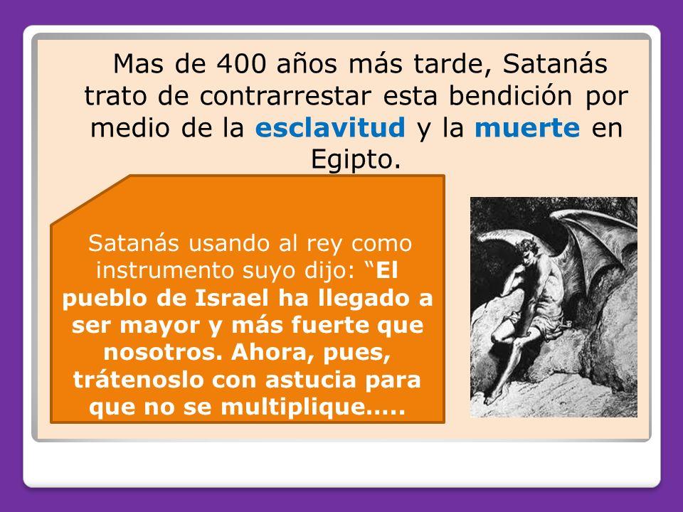 Mas de 400 años más tarde, Satanás trato de contrarrestar esta bendición por medio de la esclavitud y la muerte en Egipto.