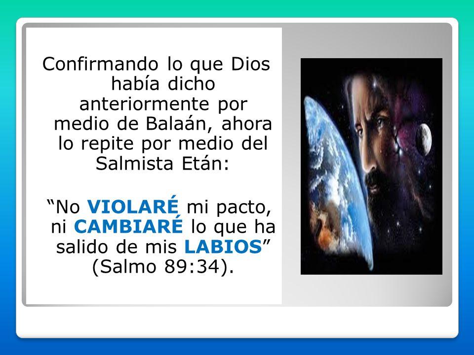 Confirmando lo que Dios había dicho anteriormente por medio de Balaán, ahora lo repite por medio del Salmista Etán: No VIOLARÉ mi pacto, ni CAMBIARÉ lo que ha salido de mis LABIOS (Salmo 89:34).