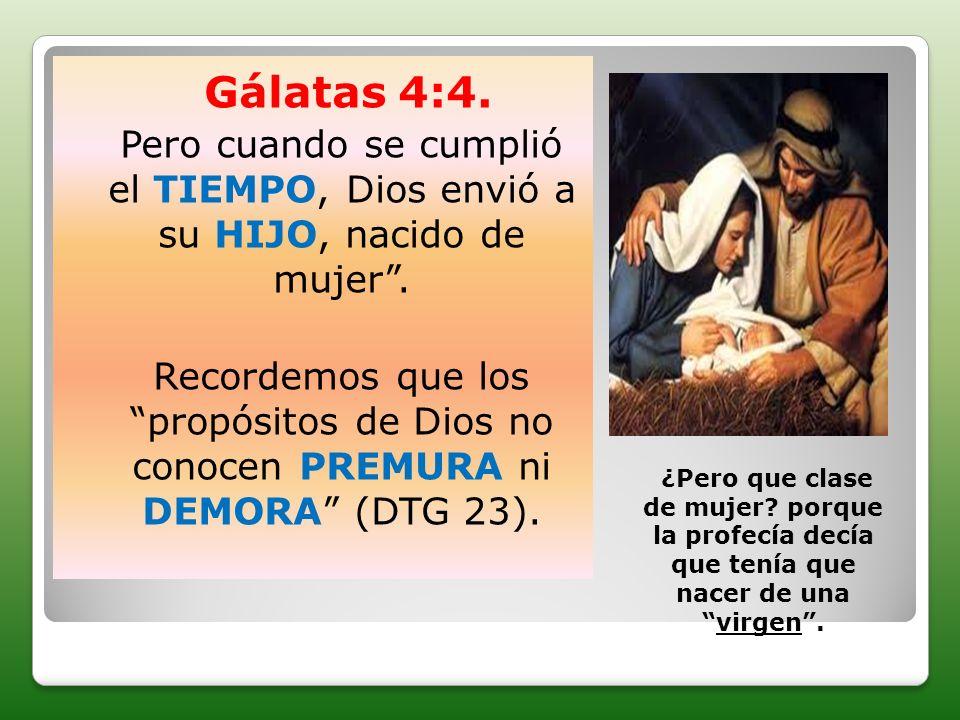 Gálatas 4:4. Pero cuando se cumplió el TIEMPO, Dios envió a su HIJO, nacido de mujer .