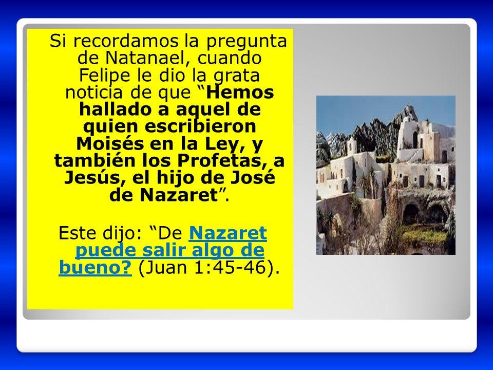 Si recordamos la pregunta de Natanael, cuando Felipe le dio la grata noticia de que Hemos hallado a aquel de quien escribieron Moisés en la Ley, y también los Profetas, a Jesús, el hijo de José de Nazaret .