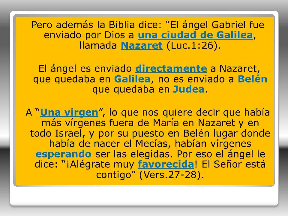 Pero además la Biblia dice: El ángel Gabriel fue enviado por Dios a una ciudad de Galilea, llamada Nazaret (Luc.1:26).