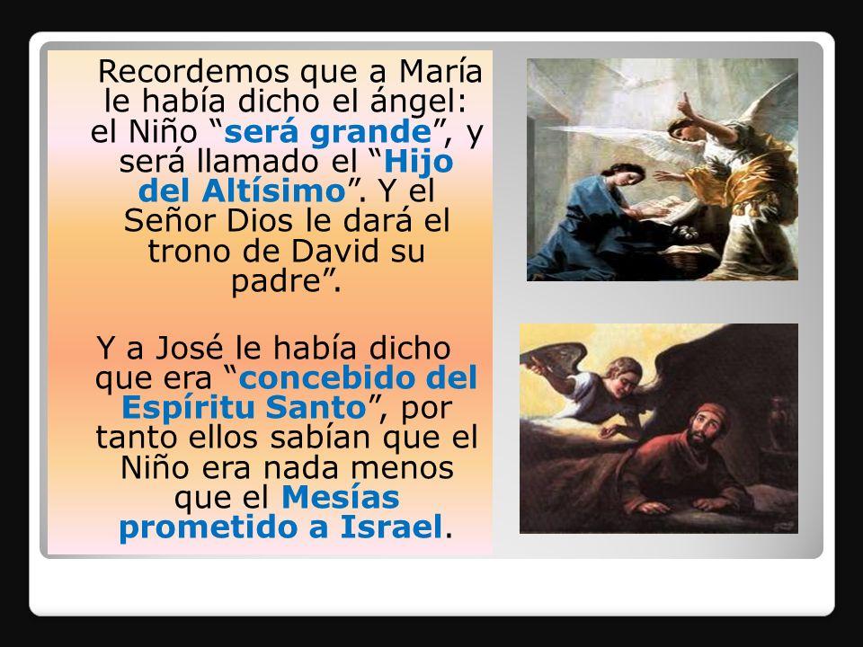 Recordemos que a María le había dicho el ángel: el Niño será grande , y será llamado el Hijo del Altísimo . Y el Señor Dios le dará el trono de David su padre .