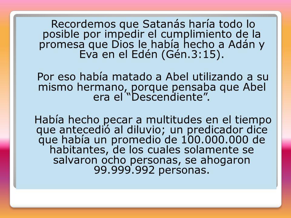 Recordemos que Satanás haría todo lo posible por impedir el cumplimiento de la promesa que Dios le había hecho a Adán y Eva en el Edén (Gén.3:15).