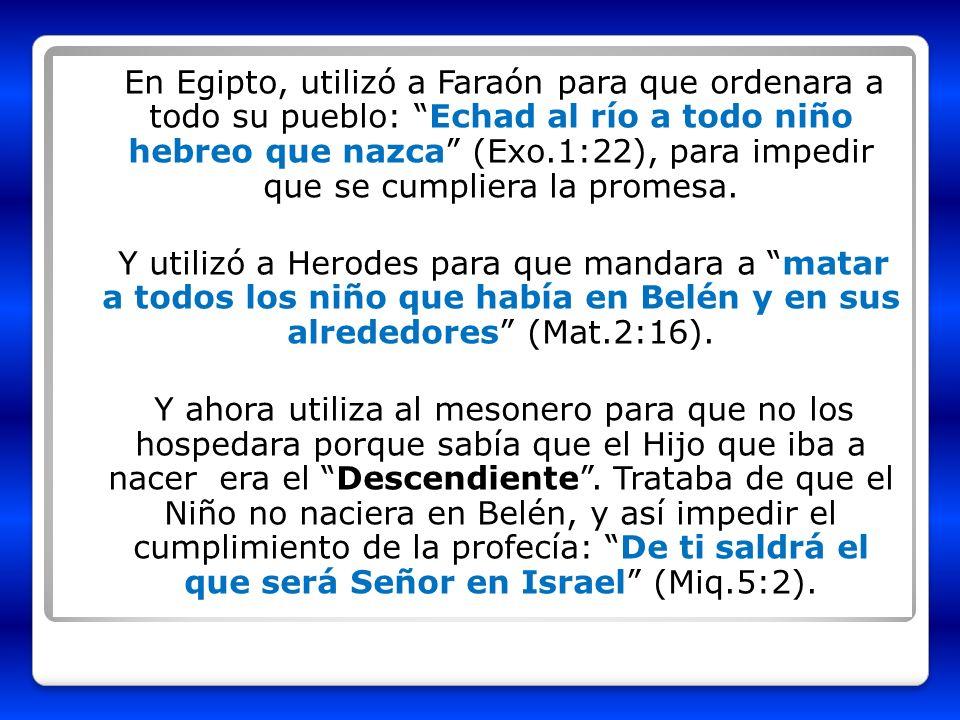 En Egipto, utilizó a Faraón para que ordenara a todo su pueblo: Echad al río a todo niño hebreo que nazca (Exo.1:22), para impedir que se cumpliera la promesa.