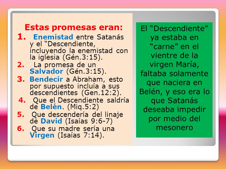 Estas promesas eran: 1. Enemistad entre Satanás y el Descendiente, incluyendo la enemistad con la iglesia (Gén.3:15).