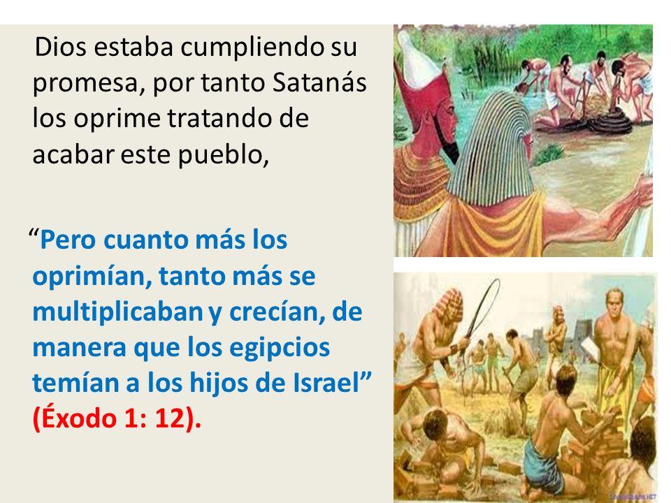 Dios estaba cumpliendo su promesa, por tanto Satanás los oprime tratando de acabar este pueblo, Pero cuanto más los oprimían, tanto más se multiplicaban y crecían, de manera que los egipcios temían a los hijos de Israel (Éxodo 1: 12).