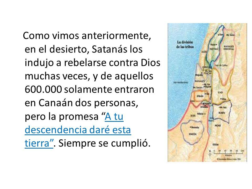 Como vimos anteriormente, en el desierto, Satanás los indujo a rebelarse contra Dios muchas veces, y de aquellos 600.000 solamente entraron en Canaán dos personas, pero la promesa A tu descendencia daré esta tierra .