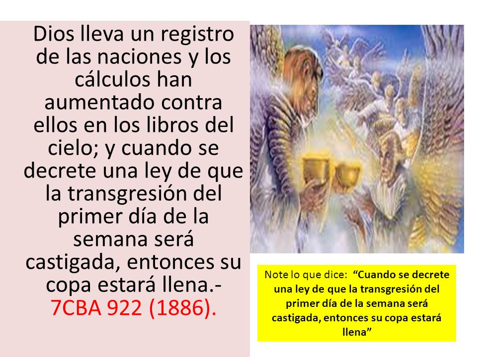 Dios lleva un registro de las naciones y los cálculos han aumentado contra ellos en los libros del cielo; y cuando se decrete una ley de que la transgresión del primer día de la semana será castigada, entonces su copa estará llena.-7CBA 922 (1886).