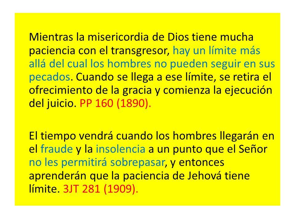 Mientras la misericordia de Dios tiene mucha paciencia con el transgresor, hay un límite más allá del cual los hombres no pueden seguir en sus pecados. Cuando se llega a ese límite, se retira el ofrecimiento de la gracia y comienza la ejecución del juicio. PP 160 (1890).