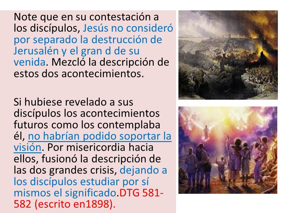 Note que en su contestación a los discípulos, Jesús no consideró por separado la destrucción de Jerusalén y el gran d de su venida. Mezcló la descripción de estos dos acontecimientos.
