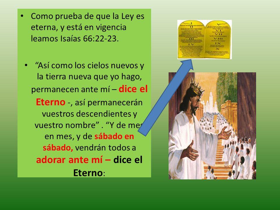 Como prueba de que la Ley es eterna, y está en vigencia leamos Isaías 66:22-23.