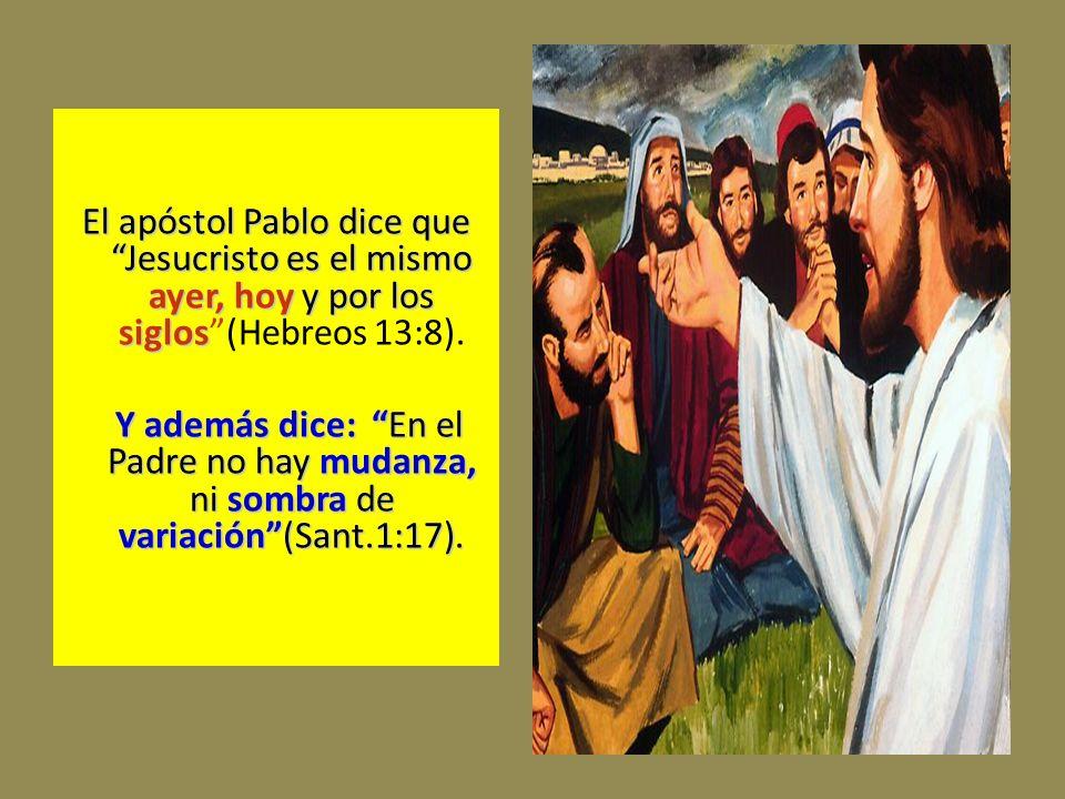 El apóstol Pablo dice que Jesucristo es el mismo ayer, hoy y por los siglos (Hebreos 13:8).