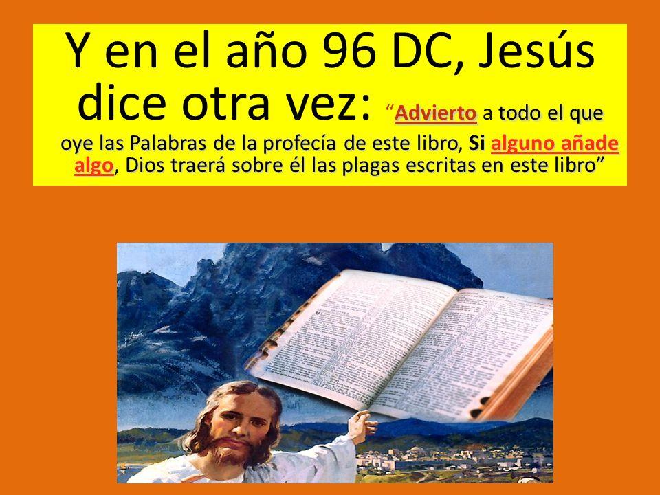 Y en el año 96 DC, Jesús dice otra vez: Advierto a todo el que oye las Palabras de la profecía de este libro, Si alguno añade algo, Dios traerá sobre él las plagas escritas en este libro
