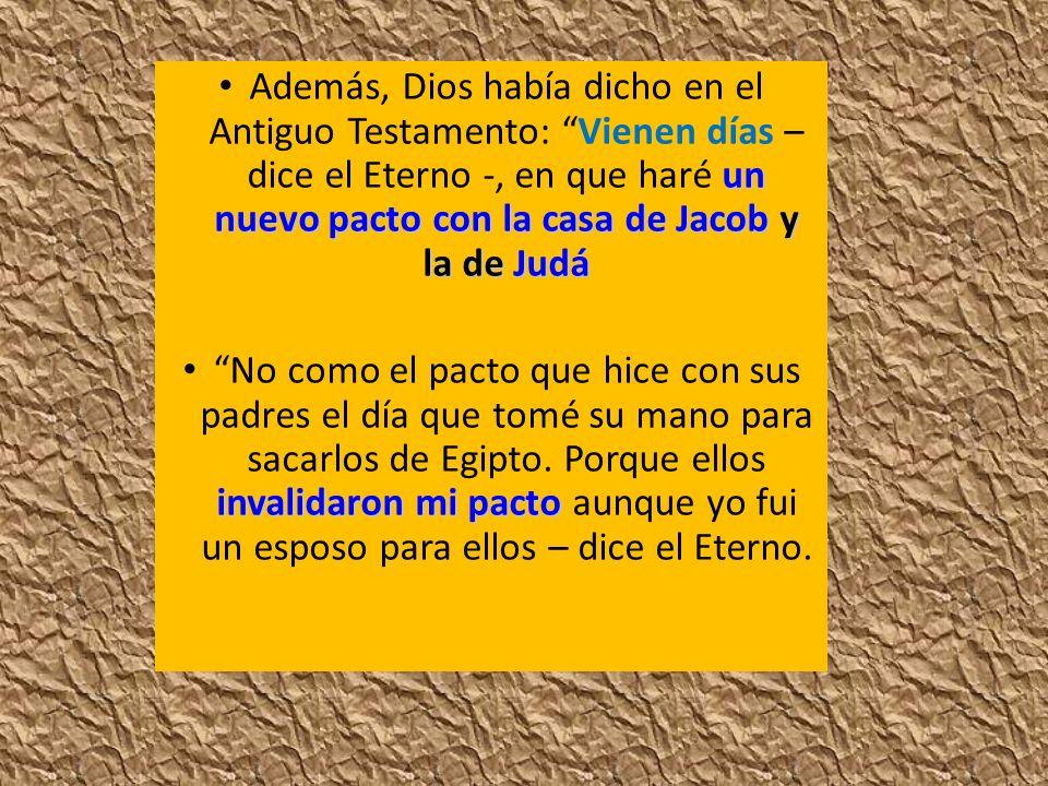 Además, Dios había dicho en el Antiguo Testamento: Vienen días – dice el Eterno -, en que haré un nuevo pacto con la casa de Jacob y la de Judá