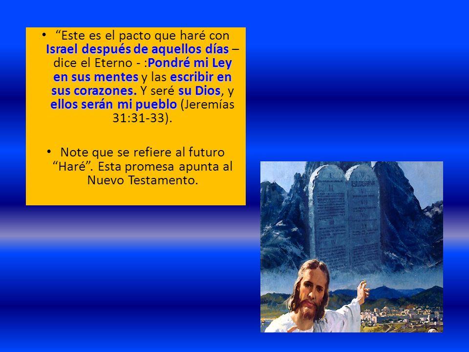 Este es el pacto que haré con Israel después de aquellos días – dice el Eterno - :Pondré mi Ley en sus mentes y las escribir en sus corazones. Y seré su Dios, y ellos serán mi pueblo (Jeremías 31:31-33).