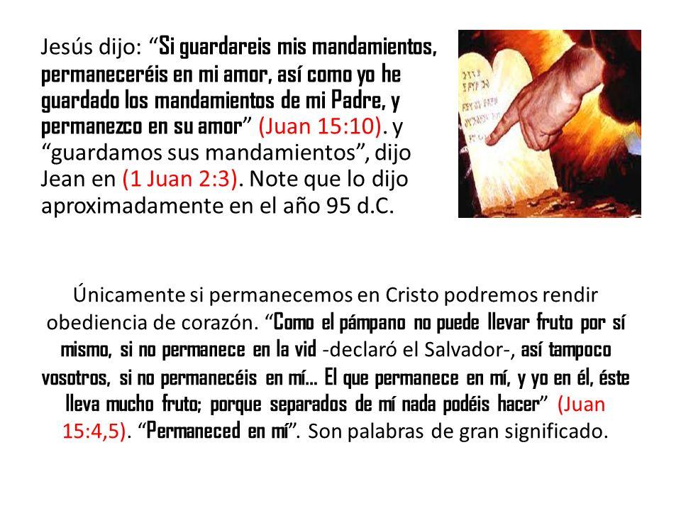 Jesús dijo: Si guardareis mis mandamientos, permaneceréis en mi amor, así como yo he guardado los mandamientos de mi Padre, y permanezco en su amor (Juan 15:10). y guardamos sus mandamientos , dijo Jean en (1 Juan 2:3). Note que lo dijo aproximadamente en el año 95 d.C.