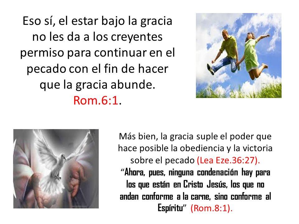 Eso sí, el estar bajo la gracia no les da a los creyentes permiso para continuar en el pecado con el fin de hacer que la gracia abunde. Rom.6:1.