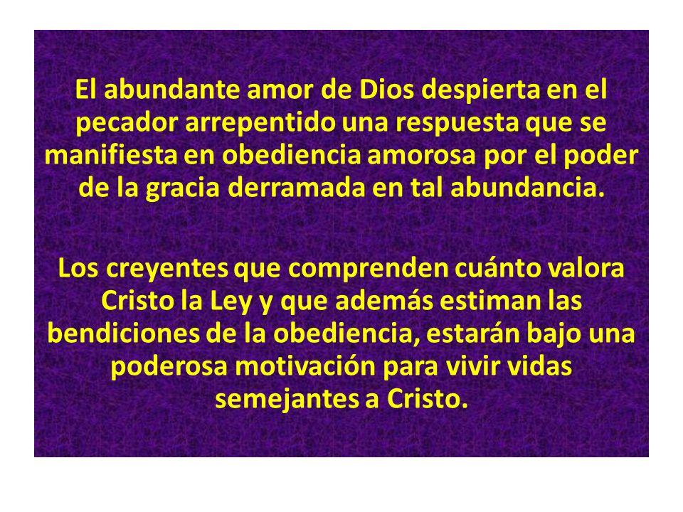 El abundante amor de Dios despierta en el pecador arrepentido una respuesta que se manifiesta en obediencia amorosa por el poder de la gracia derramada en tal abundancia.