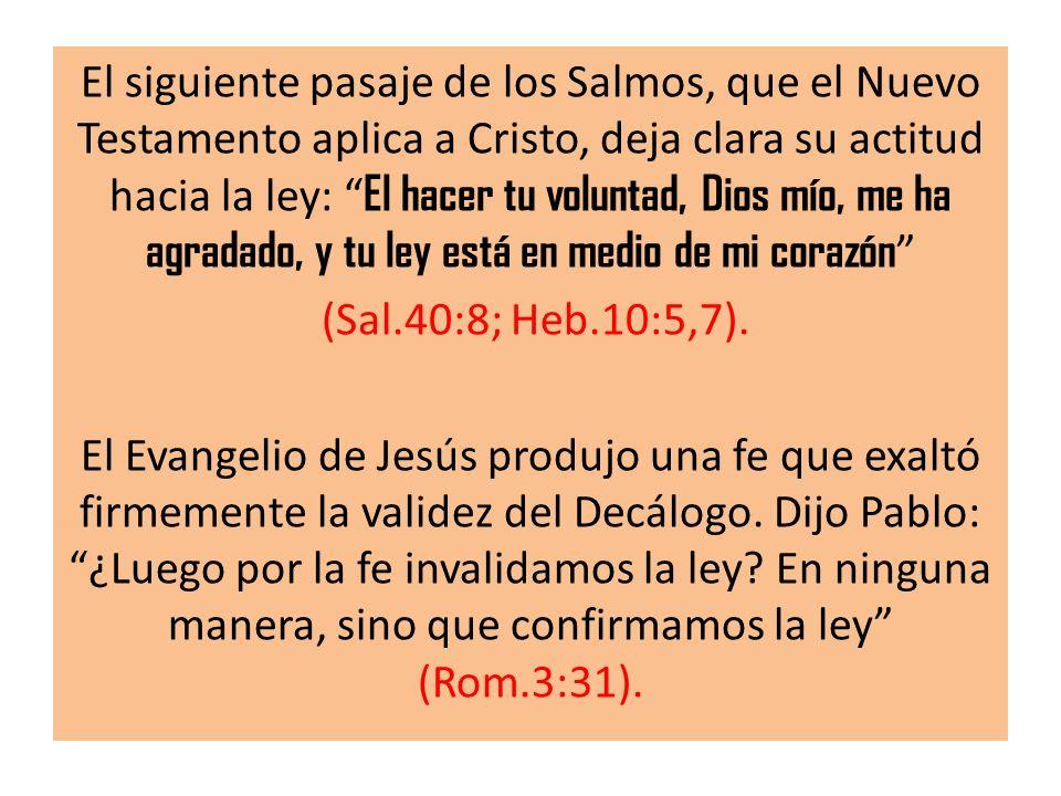 El siguiente pasaje de los Salmos, que el Nuevo Testamento aplica a Cristo, deja clara su actitud hacia la ley: El hacer tu voluntad, Dios mío, me ha agradado, y tu ley está en medio de mi corazón