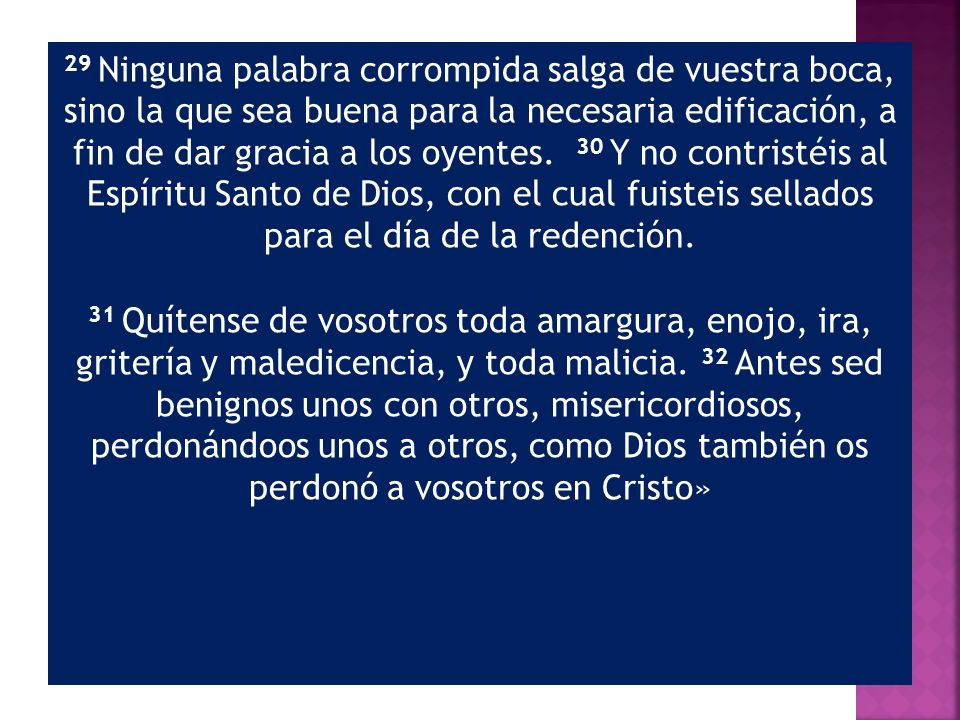 29 Ninguna palabra corrompida salga de vuestra boca, sino la que sea buena para la necesaria edificación, a fin de dar gracia a los oyentes. 30 Y no contristéis al Espíritu Santo de Dios, con el cual fuisteis sellados para el día de la redención.