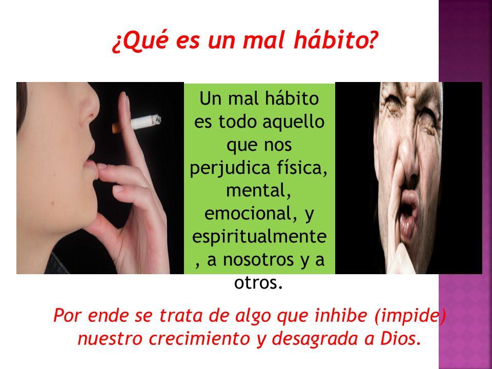 ¿Qué es un mal hábito Un mal hábito es todo aquello que nos perjudica física, mental, emocional, y espiritualmente, a nosotros y a otros.