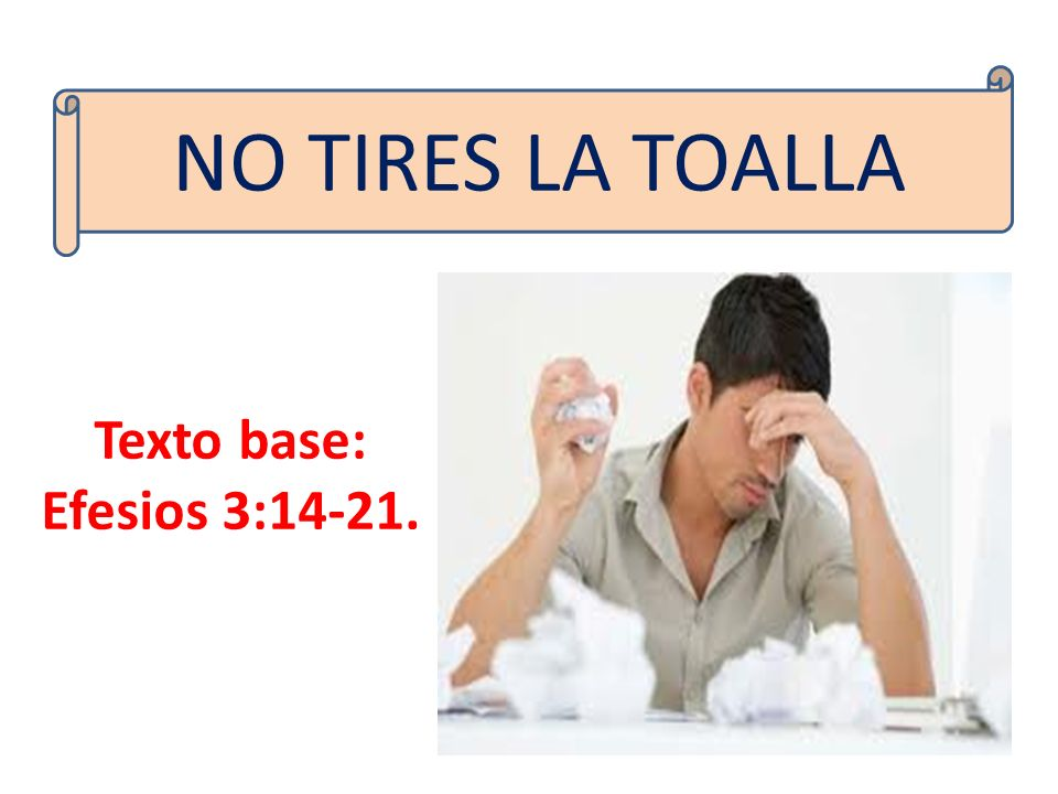 NO TIRES LA TOALLA Texto base: Efesios 3:14-21.