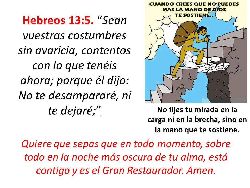 Hebreos 13:5. Sean vuestras costumbres sin avaricia, contentos con lo que tenéis ahora; porque él dijo: No te desampararé, ni te dejaré;