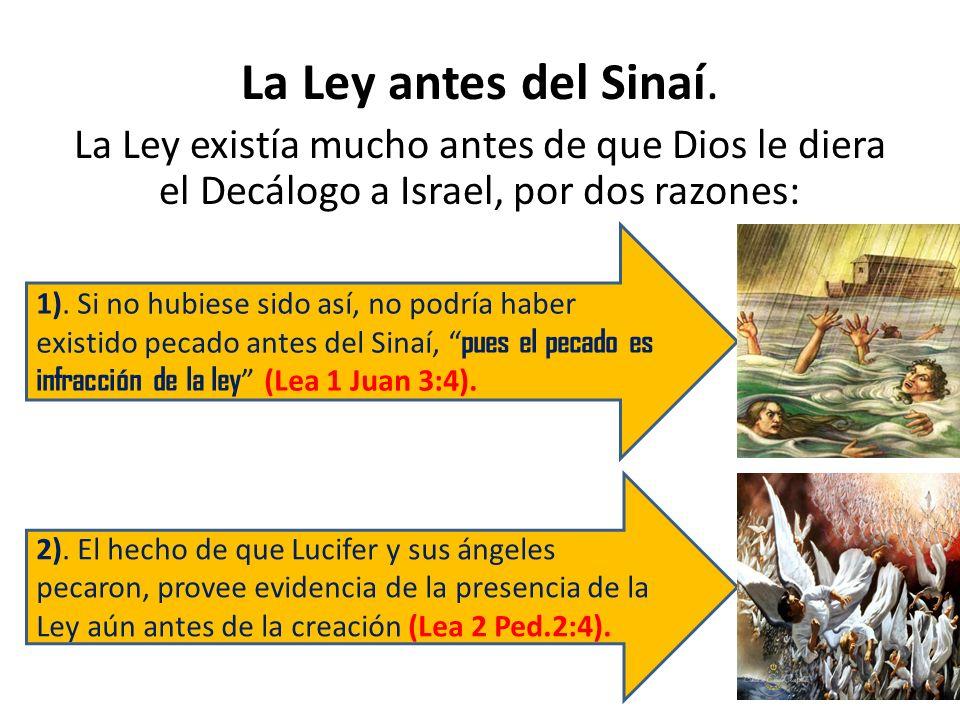 La Ley antes del Sinaí.La Ley existía mucho antes de que Dios le diera el Decálogo a Israel, por dos razones: