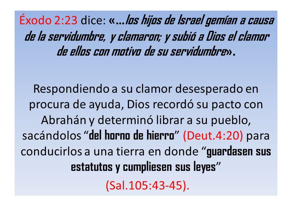 Éxodo 2:23 dice: «…los hijos de Israel gemían a causa de la servidumbre, y clamaron; y subió a Dios el clamor de ellos con motivo de su servidumbre».