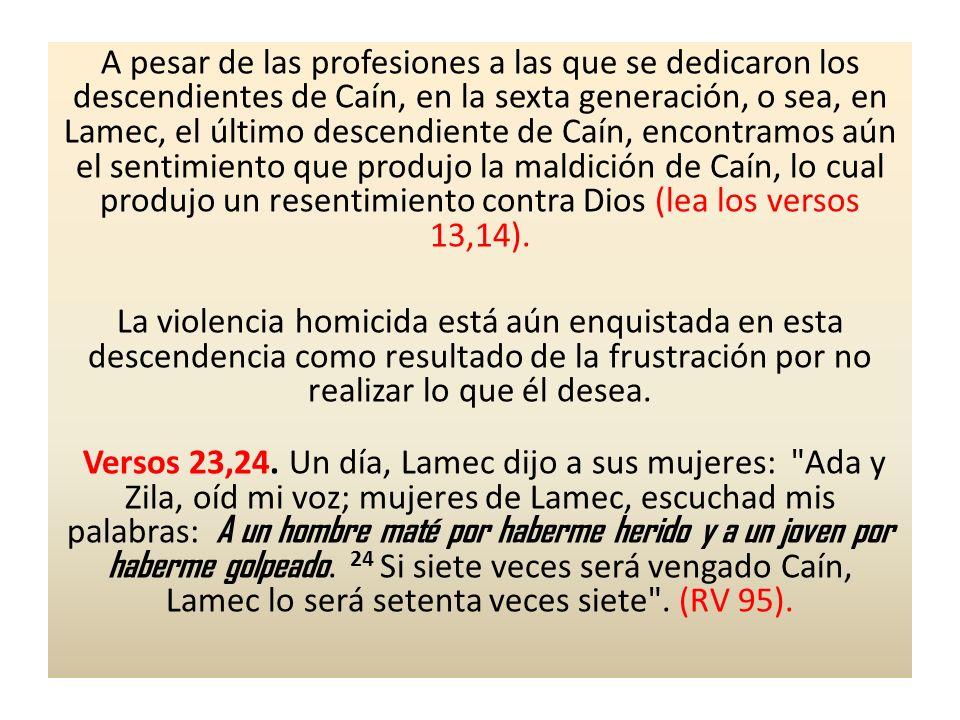 A pesar de las profesiones a las que se dedicaron los descendientes de Caín, en la sexta generación, o sea, en Lamec, el último descendiente de Caín, encontramos aún el sentimiento que produjo la maldición de Caín, lo cual produjo un resentimiento contra Dios (lea los versos 13,14).